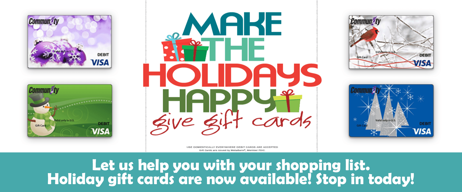 Make the holidays happy, give gift cards. Call or visit with a personal banker.